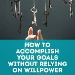 How to Accomplish Your Goals Without Relying on Willpower