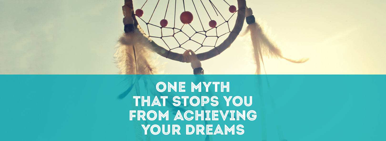 One Myth That Stops You From Achieving Your Dreams