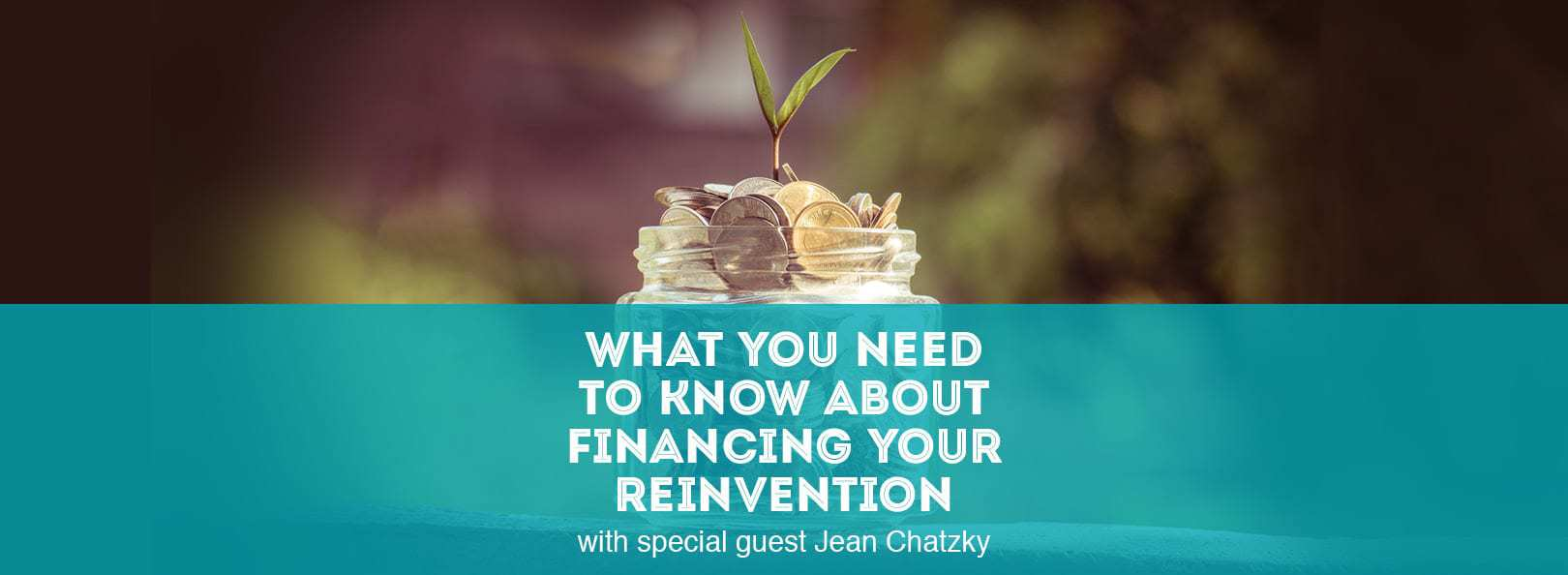 What You Need to Know About Financing Your Reinvention with special guest Jean Chatzky