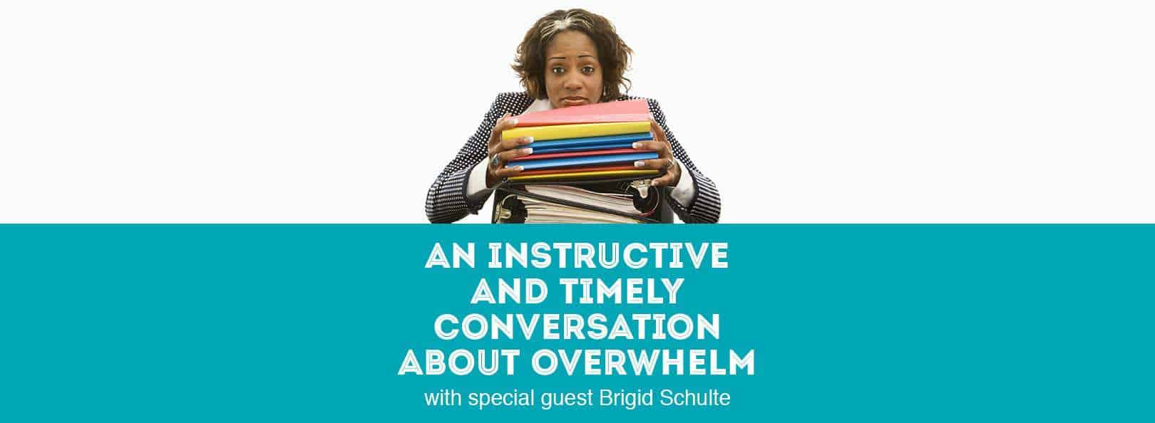 An Instructive and Timely Conversation About Overwhelm with special guest Brigid Schulte