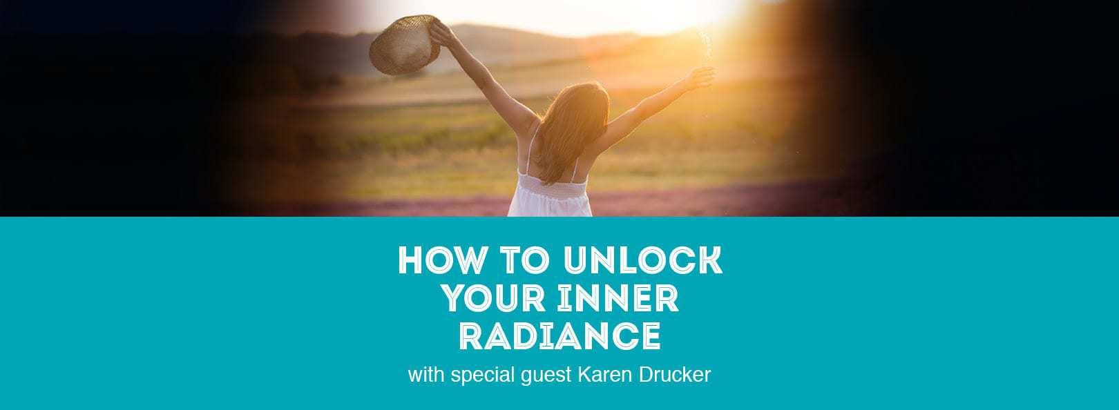 How to Unlock Your Inner Radiance with special guest Karen Drucker