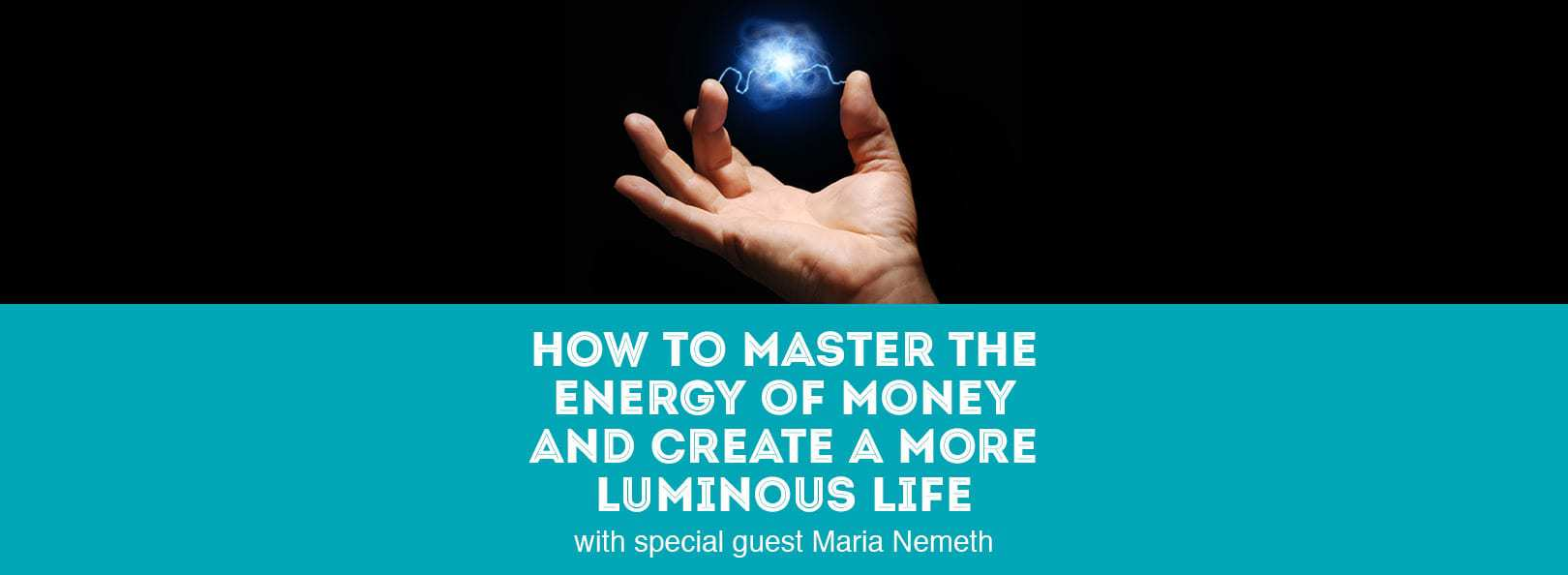 How to Master the Energy of Money and Create a More Luminous Life with special guest Maria Nemeth