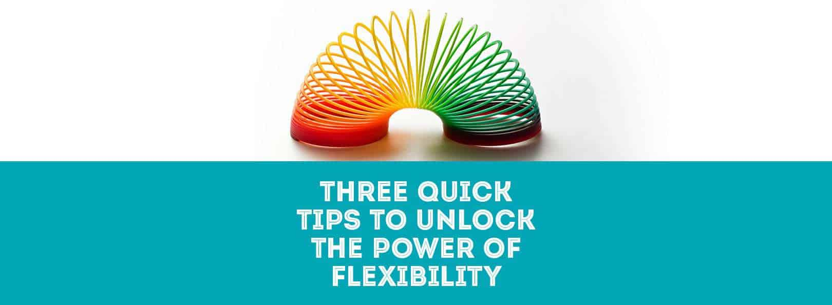 Three quick tips to unlock the power of flexibility