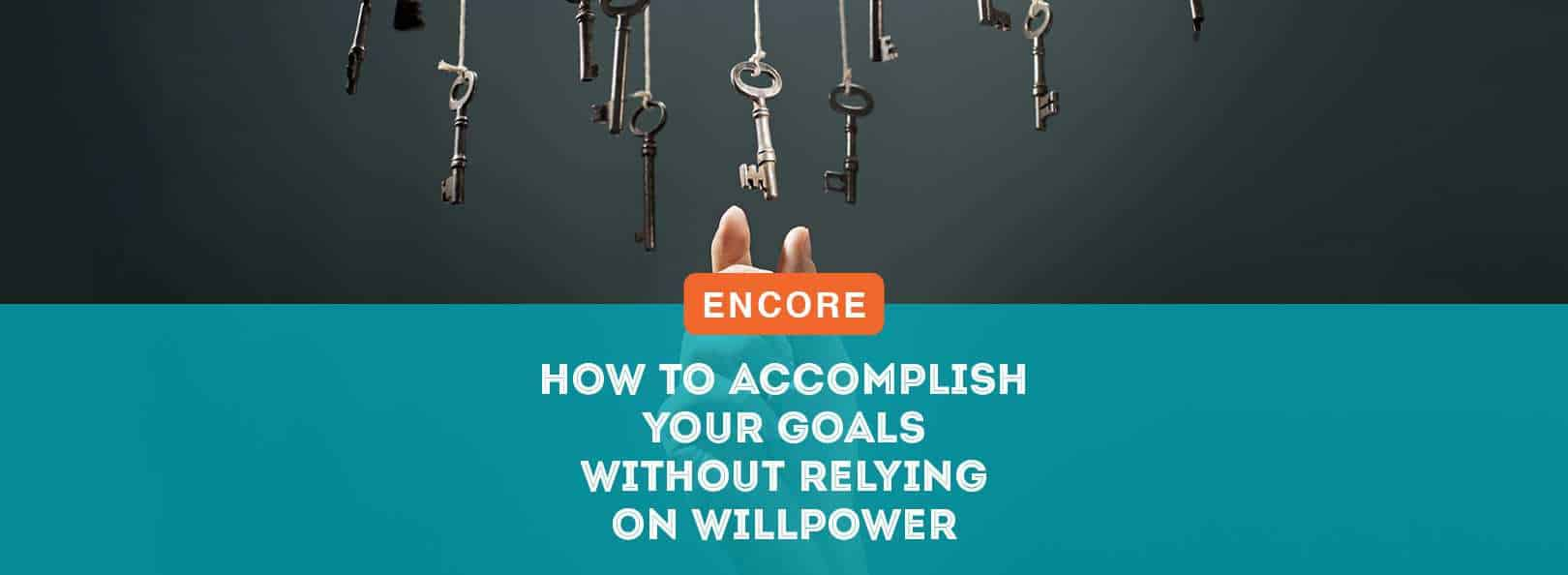 ENCORE: How to Accomplish Your Goals Without Relying on Willpower