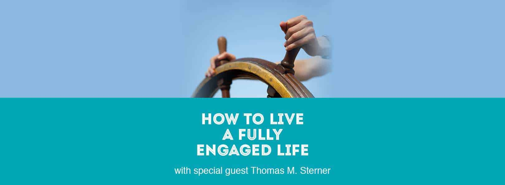 How to Live a Fully Engaged Life with Special Guest Thomas M. Sterner